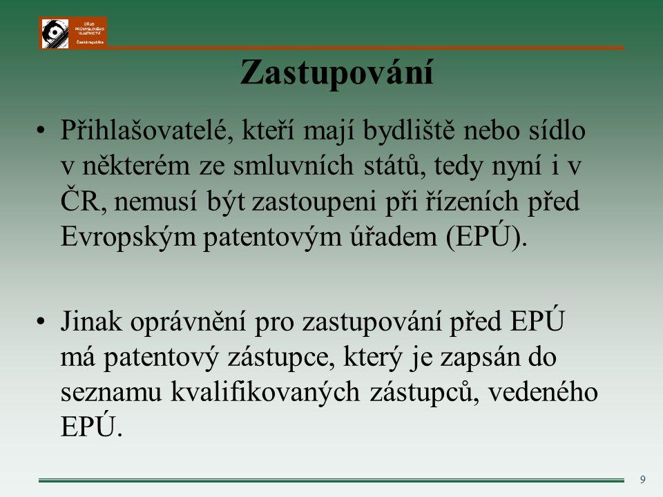 ÚŘAD PRŮMYSLOVÉHO VLASTNICTVÍ Česká republika 9 Zastupování Přihlašovatelé, kteří mají bydliště nebo sídlo v některém ze smluvních států, tedy nyní i v ČR, nemusí být zastoupeni při řízeních před Evropským patentovým úřadem (EPÚ).
