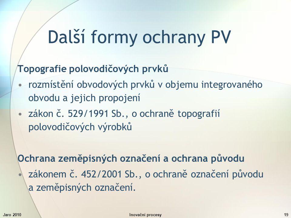 Jaro 2010Inovační procesy19 Další formy ochrany PV Topografie polovodičových prvků rozmístění obvodových prvků v objemu integrovaného obvodu a jejich propojení zákon č.