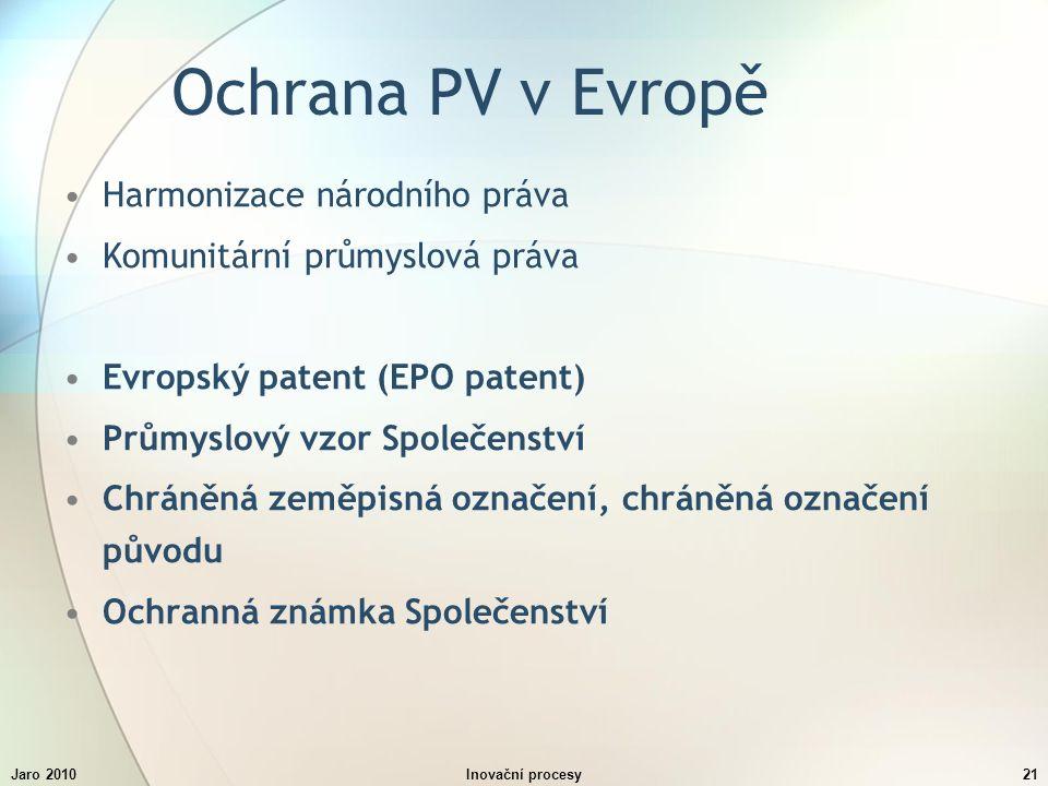 Jaro 2010Inovační procesy21 Ochrana PV v Evropě Harmonizace národního práva Komunitární průmyslová práva Evropský patent (EPO patent) Průmyslový vzor Společenství Chráněná zeměpisná označení, chráněná označení původu Ochranná známka Společenství