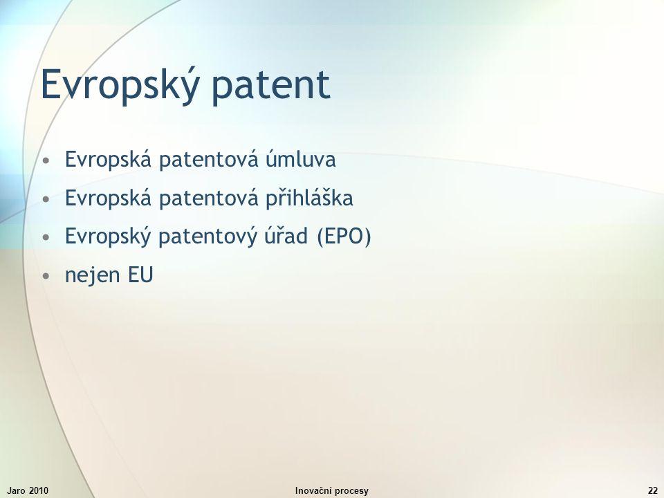 Jaro 2010Inovační procesy22 Evropský patent Evropská patentová úmluva Evropská patentová přihláška Evropský patentový úřad (EPO) nejen EU