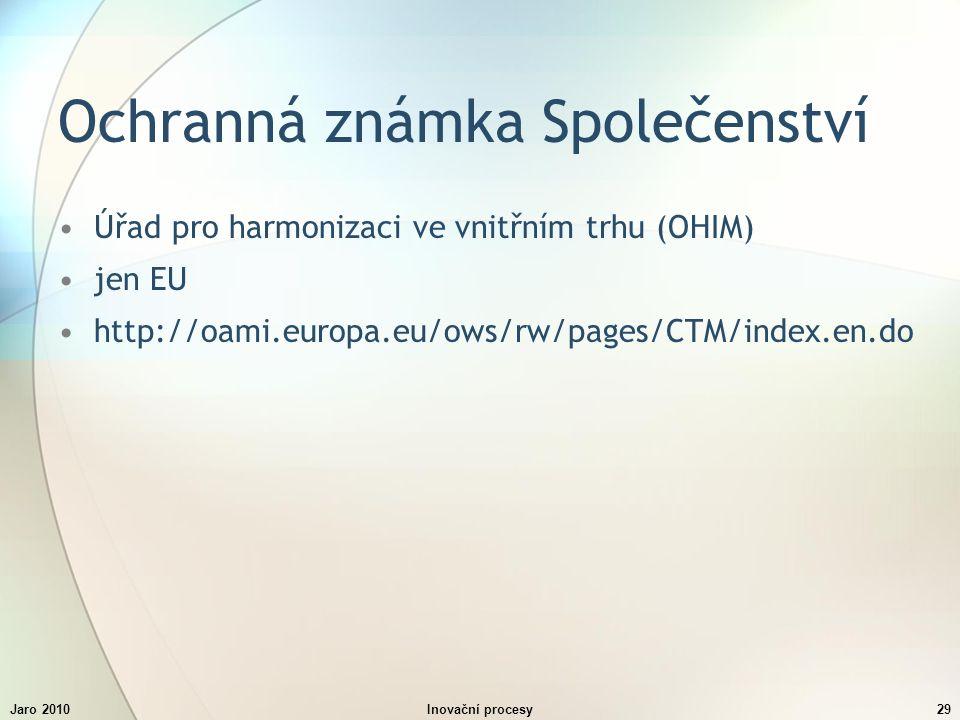 Jaro 2010Inovační procesy29 Ochranná známka Společenství Úřad pro harmonizaci ve vnitřním trhu (OHIM) jen EU http://oami.europa.eu/ows/rw/pages/CTM/index.en.do