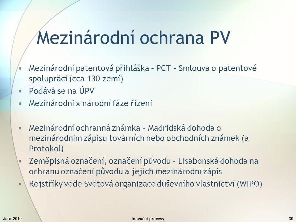 Jaro 2010Inovační procesy30 Mezinárodní ochrana PV Mezinárodní patentová přihláška – PCT – Smlouva o patentové spolupráci (cca 130 zemí) Podává se na ÚPV Mezinárodní x národní fáze řízení Mezinárodní ochranná známka – Madridská dohoda o mezinárodním zápisu továrních nebo obchodních známek (a Protokol) Zeměpisná označení, označení původu – Lisabonská dohoda na ochranu označení původu a jejich mezinárodní zápis Rejstříky vede Světová organizace duševního vlastnictví (WIPO)