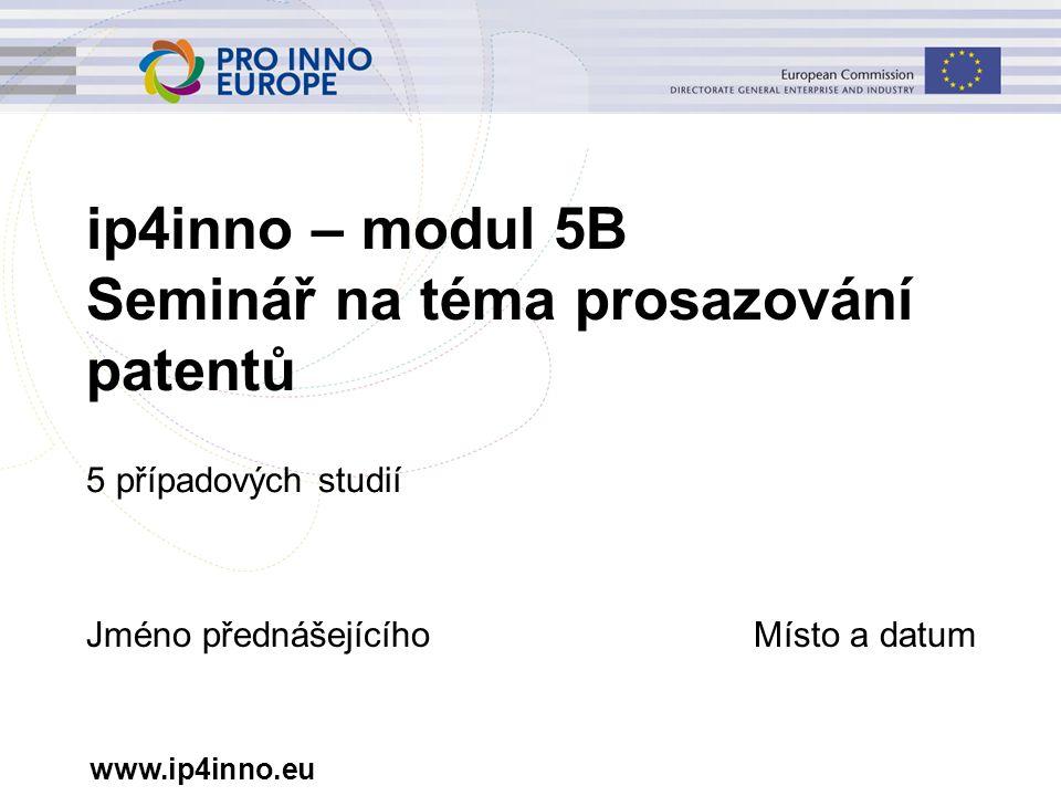 www.ip4inno.eu ip4inno – modul 5B Seminář na téma prosazování patentů 5 případových studií Jméno přednášejícíhoMísto a datum