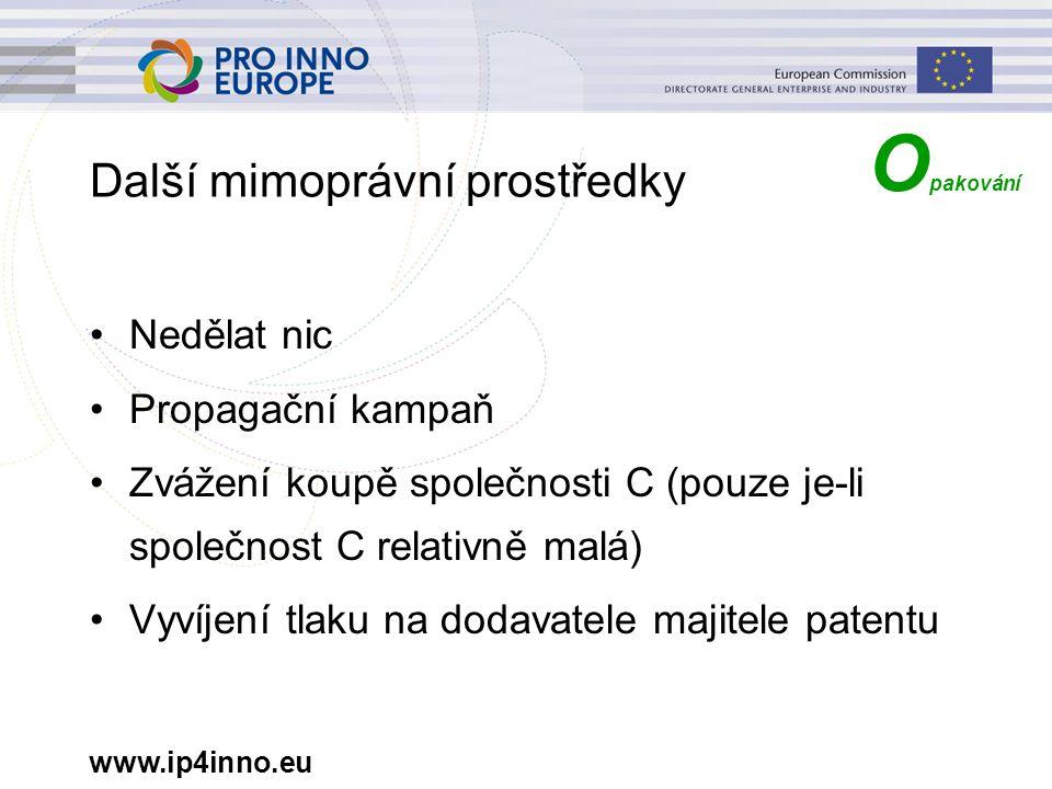www.ip4inno.eu Další mimoprávní prostředky Nedělat nic Propagační kampaň Zvážení koupě společnosti C (pouze je-li společnost C relativně malá) Vyvíjení tlaku na dodavatele majitele patentu O pakování