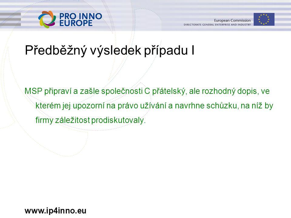 www.ip4inno.eu Předběžný výsledek případu I MSP připraví a zašle společnosti C přátelský, ale rozhodný dopis, ve kterém jej upozorní na právo užívání a navrhne schůzku, na níž by firmy záležitost prodiskutovaly.