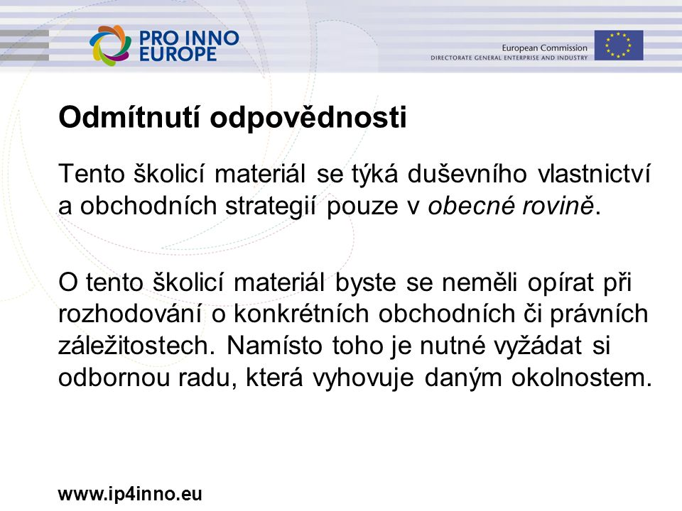 www.ip4inno.eu Odmítnutí odpovědnosti Tento školicí materiál se týká duševního vlastnictví a obchodních strategií pouze v obecné rovině. O tento školi