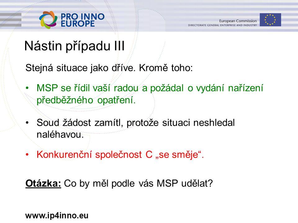 www.ip4inno.eu Nástin případu III Stejná situace jako dříve. Kromě toho: MSP se řídil vaší radou a požádal o vydání nařízení předběžného opatření. Sou