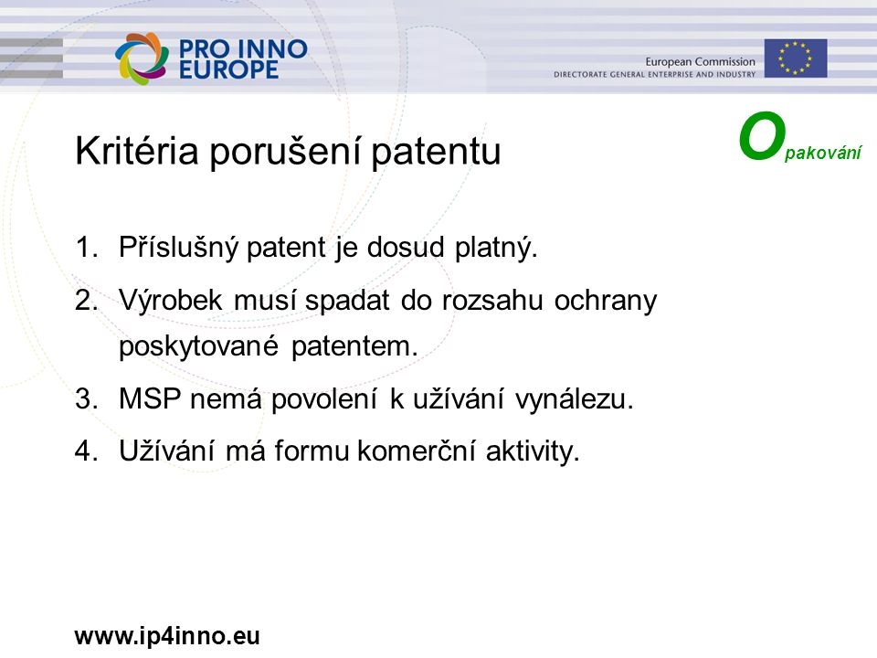 www.ip4inno.eu Kritéria porušení patentu 1.Příslušný patent je dosud platný. 2.Výrobek musí spadat do rozsahu ochrany poskytované patentem. 3.MSP nemá