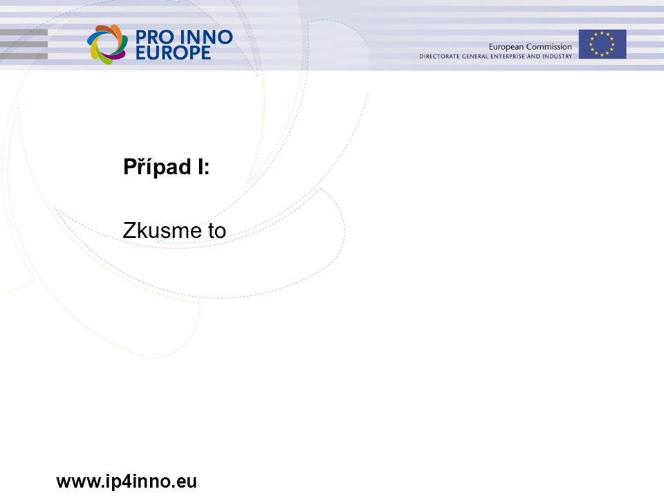 www.ip4inno.eu Nástin případu I Společnost z kategorie malých a středních podniků (MSP) … –má omezený rozpočet, –zásobuje prémiový trh, vzhledem k omezeným zdrojům však nemůže dosáhnout dostatečného objemu výroby, –vlastní patent na klíčovou technologii.