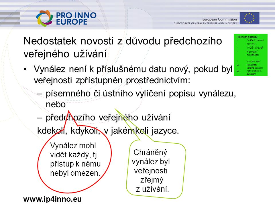 www.ip4inno.eu Nedostatek novosti z důvodu předchozího veřejného užívání Vynález není k příslušnému datu nový, pokud byl veřejnosti zpřístupněn prostřednictvím: –písemného či ústního vylíčení popisu vynálezu, nebo –předchozího veřejného užívání kdekoli, kdykoli, v jakémkoli jazyce.