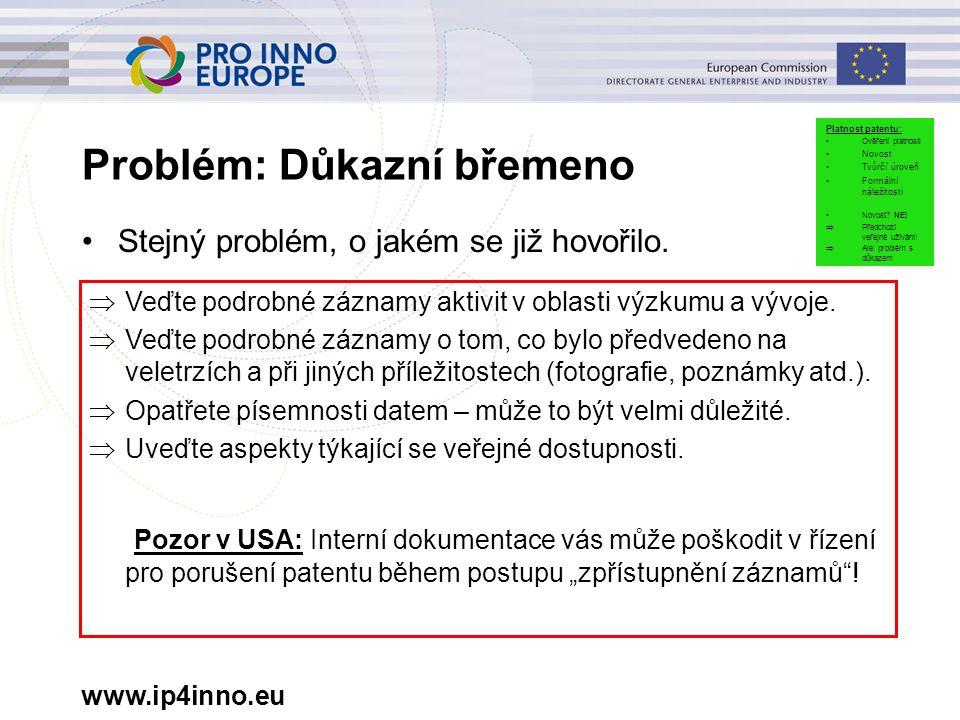 www.ip4inno.eu Problém: Důkazní břemeno Stejný problém, o jakém se již hovořilo.  Veďte podrobné záznamy aktivit v oblasti výzkumu a vývoje.  Veďte