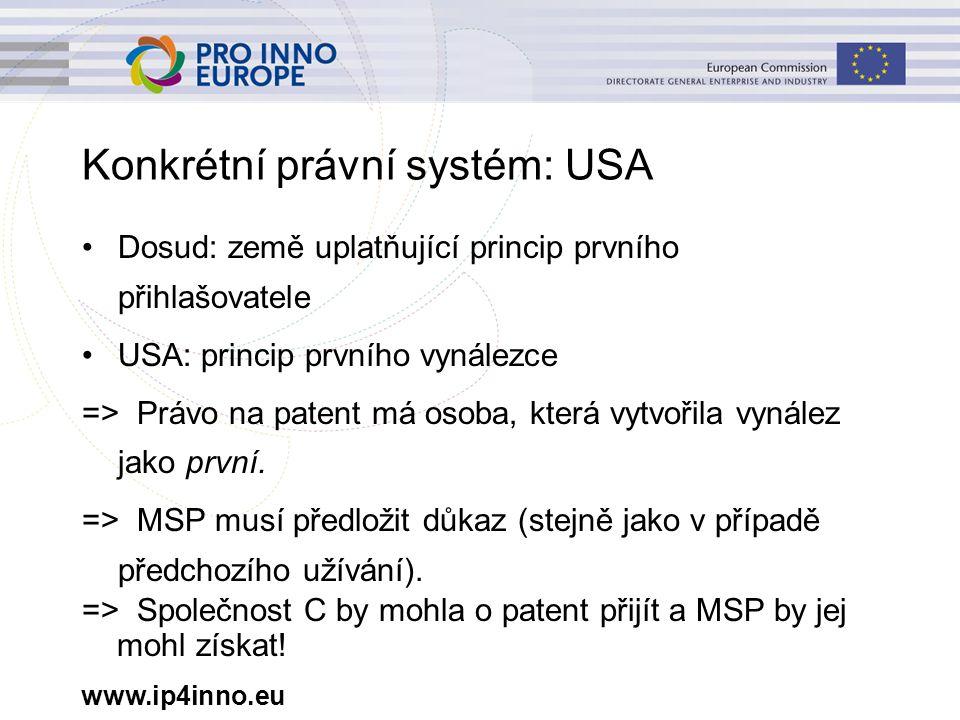 www.ip4inno.eu Konkrétní právní systém: USA Dosud: země uplatňující princip prvního přihlašovatele USA: princip prvního vynálezce => Právo na patent má osoba, která vytvořila vynález jako první.