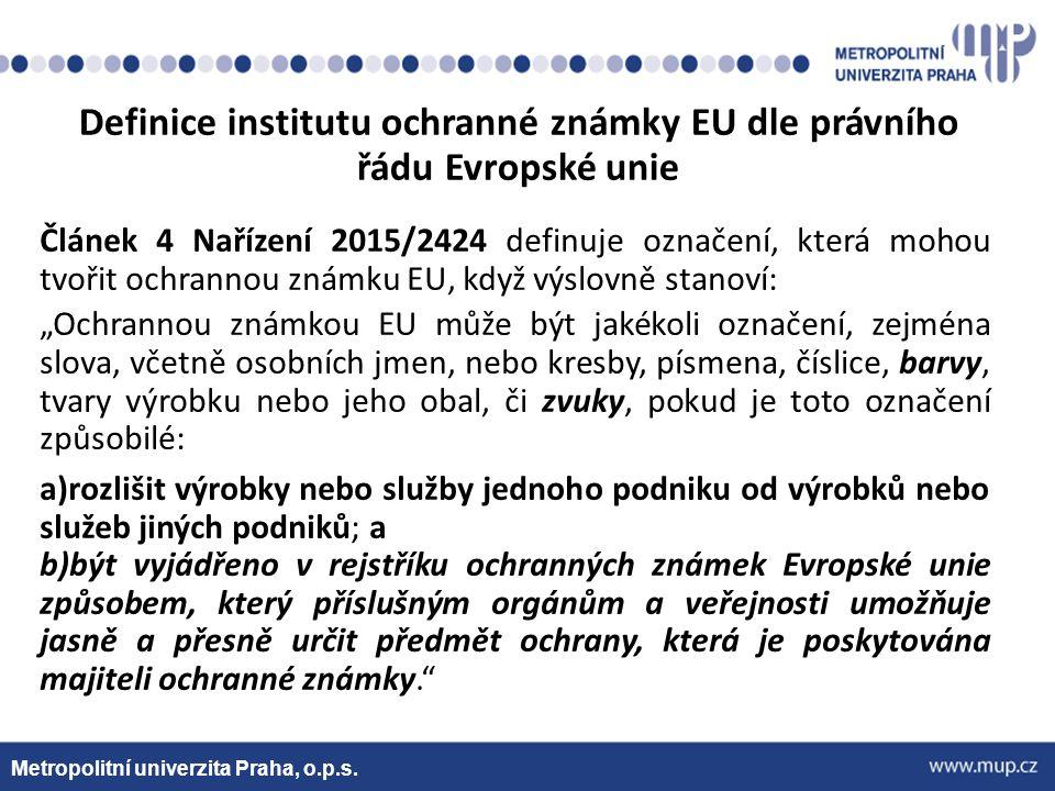 """Metropolitní univerzita Praha, o.p.s. Článek 4 Nařízení 2015/2424 definuje označení, která mohou tvořit ochrannou známku EU, když výslovně stanoví: """"O"""