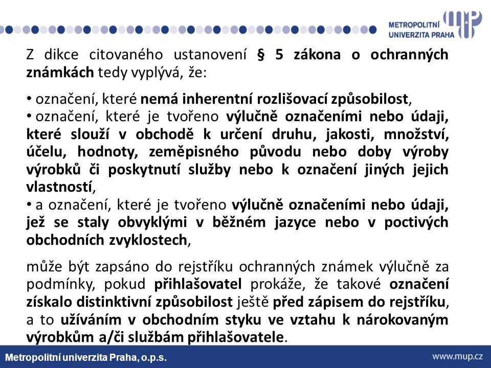 Metropolitní univerzita Praha, o.p.s. Z dikce citovaného ustanovení § 5 zákona o ochranných známkách tedy vyplývá, že: označení, které nemá inherentní