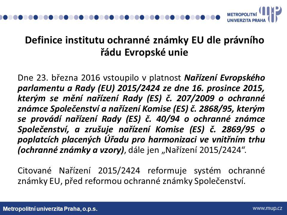 Metropolitní univerzita Praha, o.p.s. Definice institutu ochranné známky EU dle právního řádu Evropské unie Dne 23. března 2016 vstoupilo v platnost N