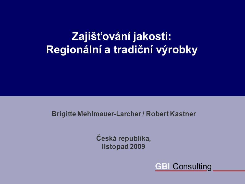 GBI Consulting Zajišťování jakosti: Regionální a tradiční výrobky Brigitte Mehlmauer-Larcher / Robert Kastner Česká republika, listopad 2009 GBI Consulting