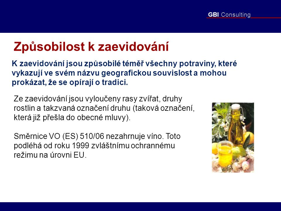 GBI Consulting Způsobilost k zaevidování K zaevidování jsou způsobilé téměř všechny potraviny, které vykazují ve svém názvu geografickou souvislost a mohou prokázat, že se opírají o tradici.
