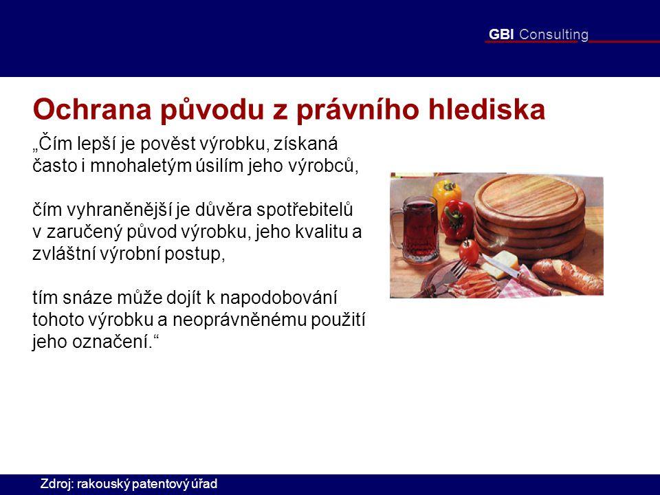 """GBI Consulting Ochrana původu z právního hlediska """"Čím lepší je pověst výrobku, získaná často i mnohaletým úsilím jeho výrobců, čím vyhraněnější je důvěra spotřebitelů v zaručený původ výrobku, jeho kvalitu a zvláštní výrobní postup, tím snáze může dojít k napodobování tohoto výrobku a neoprávněnému použití jeho označení. Zdroj: rakouský patentový úřad"""