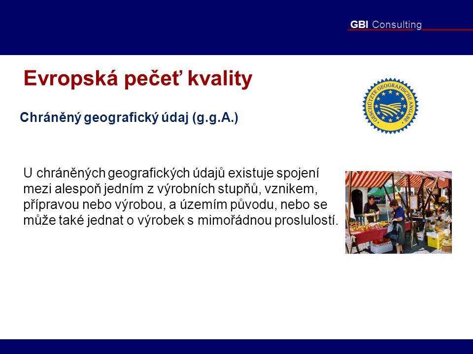 GBI Consulting Evropská pečeť kvality Chráněný geografický údaj (g.g.A.) U chráněných geografických údajů existuje spojení mezi alespoň jedním z výrobních stupňů, vznikem, přípravou nebo výrobou, a územím původu, nebo se může také jednat o výrobek s mimořádnou proslulostí.