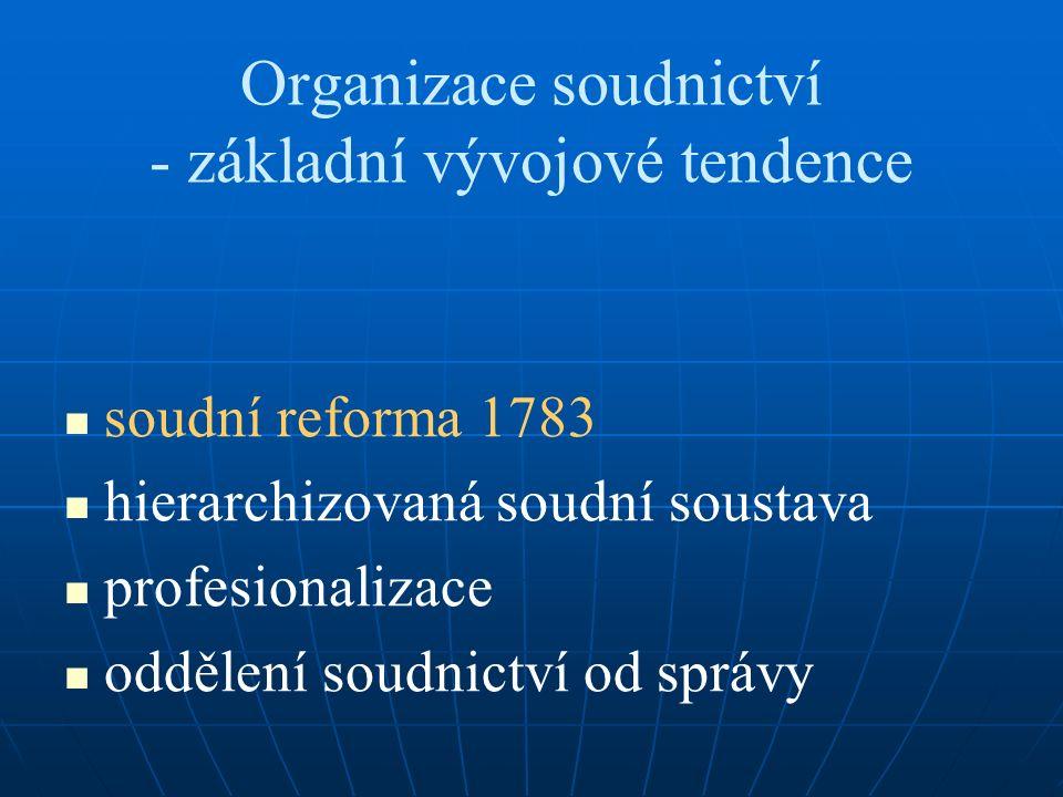 Organizace soudnictví - základní vývojové tendence soudní reforma 1783 hierarchizovaná soudní soustava profesionalizace oddělení soudnictví od správy