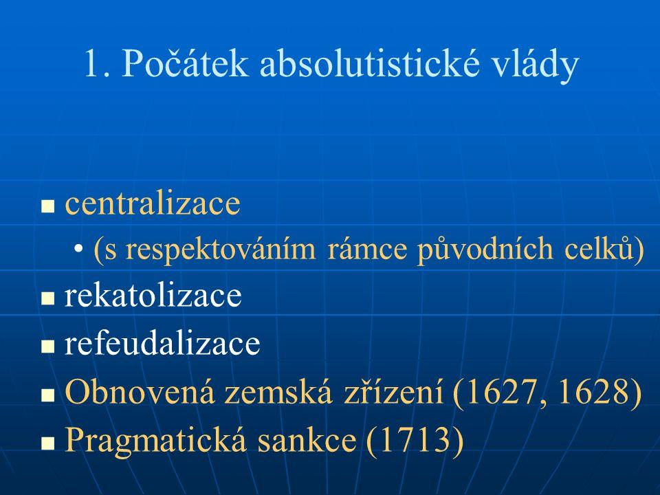 1. Počátek absolutistické vlády centralizace (s respektováním rámce původních celků) rekatolizace refeudalizace Obnovená zemská zřízení (1627, 1628) P