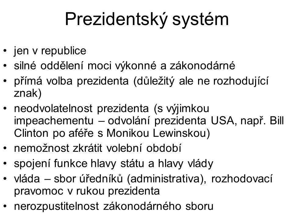 Prezidentský systém jen v republice silné oddělení moci výkonné a zákonodárné přímá volba prezidenta (důležitý ale ne rozhodující znak) neodvolatelnost prezidenta (s výjimkou impeachementu – odvolání prezidenta USA, např.