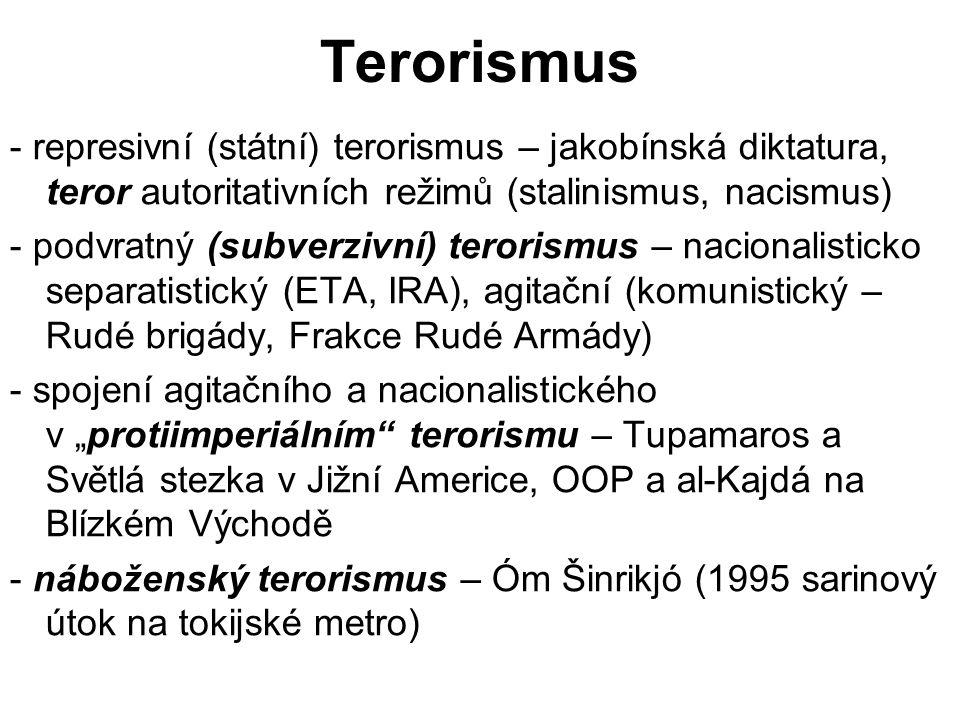 """Terorismus - represivní (státní) terorismus – jakobínská diktatura, teror autoritativních režimů (stalinismus, nacismus) - podvratný (subverzivní) terorismus – nacionalisticko separatistický (ETA, IRA), agitační (komunistický – Rudé brigády, Frakce Rudé Armády) - spojení agitačního a nacionalistického v """"protiimperiálním terorismu – Tupamaros a Světlá stezka v Jižní Americe, OOP a al-Kajdá na Blízkém Východě - náboženský terorismus – Óm Šinrikjó (1995 sarinový útok na tokijské metro)"""