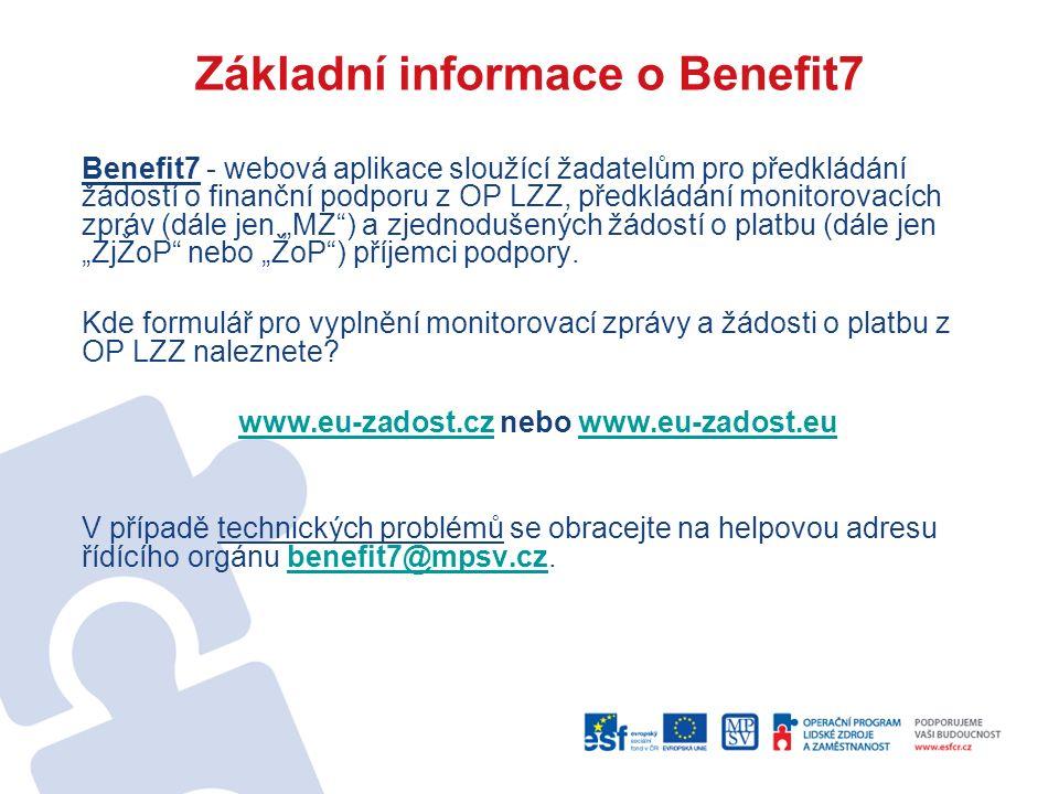 """Základní informace o Benefit7 Benefit7 - webová aplikace sloužící žadatelům pro předkládání žádostí o finanční podporu z OP LZZ, předkládání monitorovacích zpráv (dále jen """"MZ ) a zjednodušených žádostí o platbu (dále jen """"ZjŽoP nebo """"ŽoP ) příjemci podpory."""