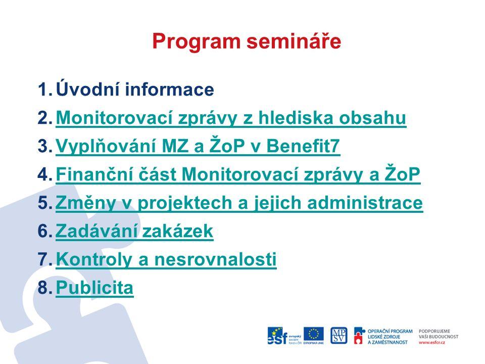 1.Úvodní informace 2.Monitorovací zprávy z hlediska obsahuMonitorovací zprávy z hlediska obsahu 3.Vyplňování MZ a ŽoP v Benefit7Vyplňování MZ a ŽoP v Benefit7 4.Finanční část Monitorovací zprávy a ŽoPFinanční část Monitorovací zprávy a ŽoP 5.Změny v projektech a jejich administraceZměny v projektech a jejich administrace 6.Zadávání zakázekZadávání zakázek 7.Kontroly a nesrovnalostiKontroly a nesrovnalosti 8.PublicitaPublicita Program semináře
