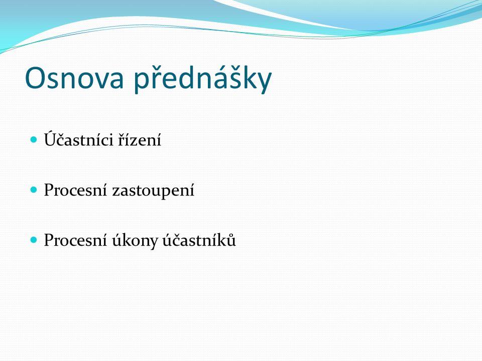 Osnova přednášky Účastníci řízení Procesní zastoupení Procesní úkony účastníků