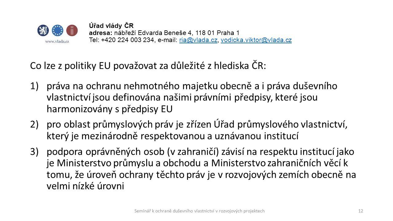 Co lze z politiky EU považovat za důležité z hlediska ČR: 1)práva na ochranu nehmotného majetku obecně a i práva duševního vlastnictví jsou definována našimi právními předpisy, které jsou harmonizovány s předpisy EU 2)pro oblast průmyslových práv je zřízen Úřad průmyslového vlastnictví, který je mezinárodně respektovanou a uznávanou institucí 3)podpora oprávněných osob (v zahraničí) závisí na respektu institucí jako je Ministerstvo průmyslu a obchodu a Ministerstvo zahraničních věcí k tomu, že úroveň ochrany těchto práv je v rozvojových zemích obecně na velmi nízké úrovni 12 Úřad vlády ČR adresa: nábřeží Edvarda Beneše 4, 118 01 Praha 1 Tel: +420 224 003 234, e-mail: ria@vlada.cz, vodicka.viktor@vlada.czria@vlada.czvodicka.viktor@vlada.cz Seminář k ochraně duševního vlastnictví v rozvojových projektech