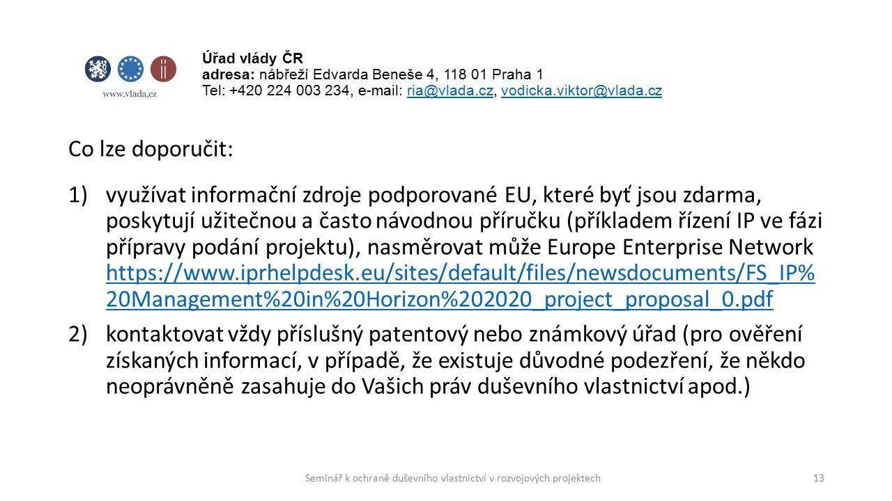 Co lze doporučit: 1)využívat informační zdroje podporované EU, které byť jsou zdarma, poskytují užitečnou a často návodnou příručku (příkladem řízení IP ve fázi přípravy podání projektu), nasměrovat může Europe Enterprise Network https://www.iprhelpdesk.eu/sites/default/files/newsdocuments/FS_IP% 20Management%20in%20Horizon%202020_project_proposal_0.pdf https://www.iprhelpdesk.eu/sites/default/files/newsdocuments/FS_IP% 20Management%20in%20Horizon%202020_project_proposal_0.pdf 2)kontaktovat vždy příslušný patentový nebo známkový úřad (pro ověření získaných informací, v případě, že existuje důvodné podezření, že někdo neoprávněně zasahuje do Vašich práv duševního vlastnictví apod.) 13 Úřad vlády ČR adresa: nábřeží Edvarda Beneše 4, 118 01 Praha 1 Tel: +420 224 003 234, e-mail: ria@vlada.cz, vodicka.viktor@vlada.czria@vlada.czvodicka.viktor@vlada.cz Seminář k ochraně duševního vlastnictví v rozvojových projektech