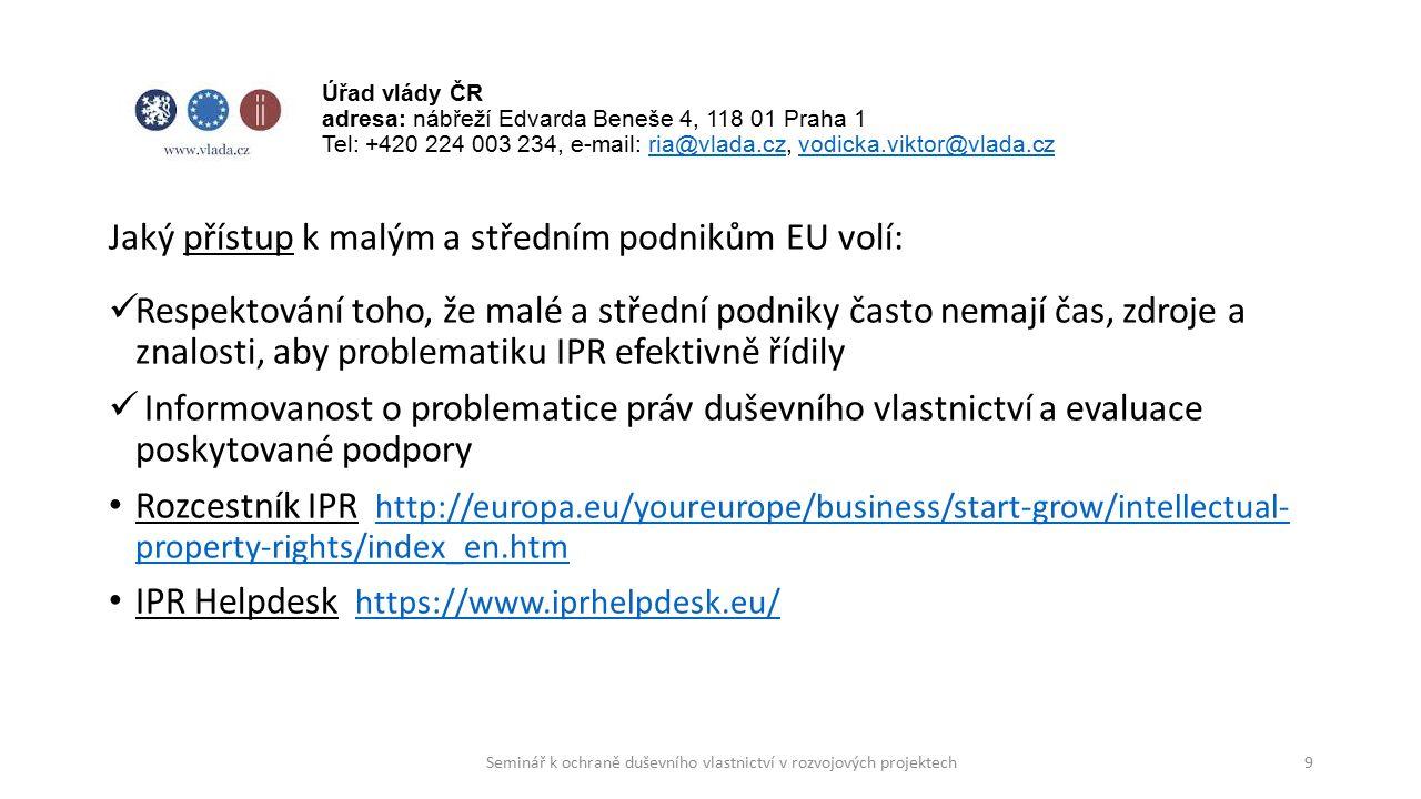Jaký přístup k malým a středním podnikům EU volí: Respektování toho, že malé a střední podniky často nemají čas, zdroje a znalosti, aby problematiku IPR efektivně řídily Informovanost o problematice práv duševního vlastnictví a evaluace poskytované podpory Rozcestník IPR http://europa.eu/youreurope/business/start-grow/intellectual- property-rights/index_en.htm http://europa.eu/youreurope/business/start-grow/intellectual- property-rights/index_en.htm IPR Helpdesk https://www.iprhelpdesk.eu/ https://www.iprhelpdesk.eu/ 9 Úřad vlády ČR adresa: nábřeží Edvarda Beneše 4, 118 01 Praha 1 Tel: +420 224 003 234, e-mail: ria@vlada.cz, vodicka.viktor@vlada.czria@vlada.czvodicka.viktor@vlada.cz Seminář k ochraně duševního vlastnictví v rozvojových projektech
