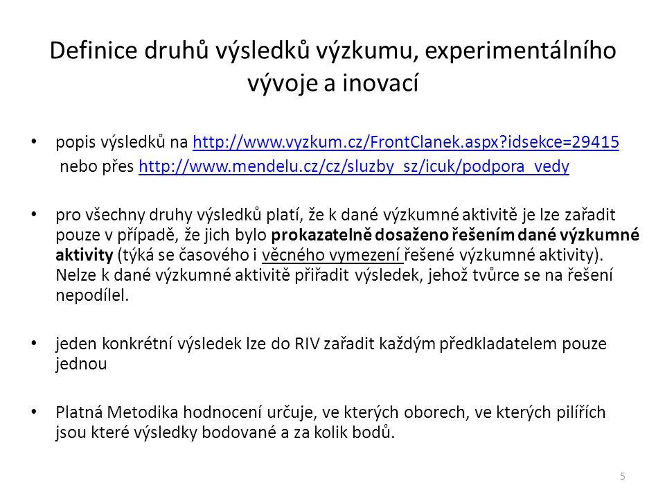 Definice druhů výsledků výzkumu, experimentálního vývoje a inovací popis výsledků na http://www.vyzkum.cz/FrontClanek.aspx?idsekce=29415http://www.vyzkum.cz/FrontClanek.aspx?idsekce=29415 nebo přes http://www.mendelu.cz/cz/sluzby_sz/icuk/podpora_vedyhttp://www.mendelu.cz/cz/sluzby_sz/icuk/podpora_vedy pro všechny druhy výsledků platí, že k dané výzkumné aktivitě je lze zařadit pouze v případě, že jich bylo prokazatelně dosaženo řešením dané výzkumné aktivity (týká se časového i věcného vymezení řešené výzkumné aktivity).