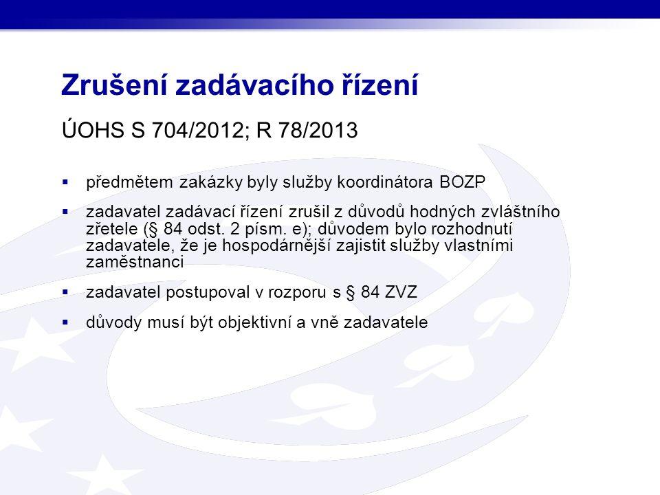 Zrušení zadávacího řízení ÚOHS S 704/2012; R 78/2013  předmětem zakázky byly služby koordinátora BOZP  zadavatel zadávací řízení zrušil z důvodů hodných zvláštního zřetele (§ 84 odst.
