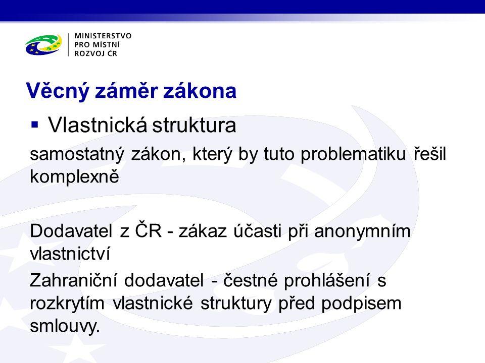 Věcný záměr zákona  Vlastnická struktura samostatný zákon, který by tuto problematiku řešil komplexně Dodavatel z ČR - zákaz účasti při anonymním vlastnictví Zahraniční dodavatel - čestné prohlášení s rozkrytím vlastnické struktury před podpisem smlouvy.