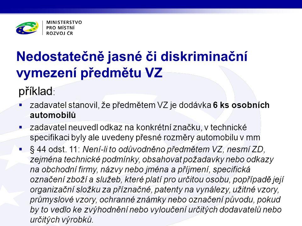 Nedostatečně jasné či diskriminační vymezení předmětu VZ příklad :  zadavatel stanovil, že předmětem VZ je dodávka 6 ks osobních automobilů  zadavatel neuvedl odkaz na konkrétní značku, v technické specifikaci byly ale uvedeny přesné rozměry automobilu v mm  § 44 odst.