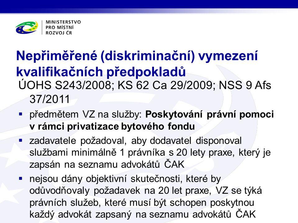 Nepřiměřené (diskriminační) vymezení kvalifikačních předpokladů ÚOHS S243/2008; KS 62 Ca 29/2009; NSS 9 Afs 37/2011  předmětem VZ na služby: Poskytování právní pomoci v rámci privatizace bytového fondu  zadavatele požadoval, aby dodavatel disponoval službami minimálně 1 právníka s 20 lety praxe, který je zapsán na seznamu advokátů ČAK  nejsou dány objektivní skutečnosti, které by odůvodňovaly požadavek na 20 let praxe, VZ se týká právních služeb, které musí být schopen poskytnou každý advokát zapsaný na seznamu advokátů ČAK