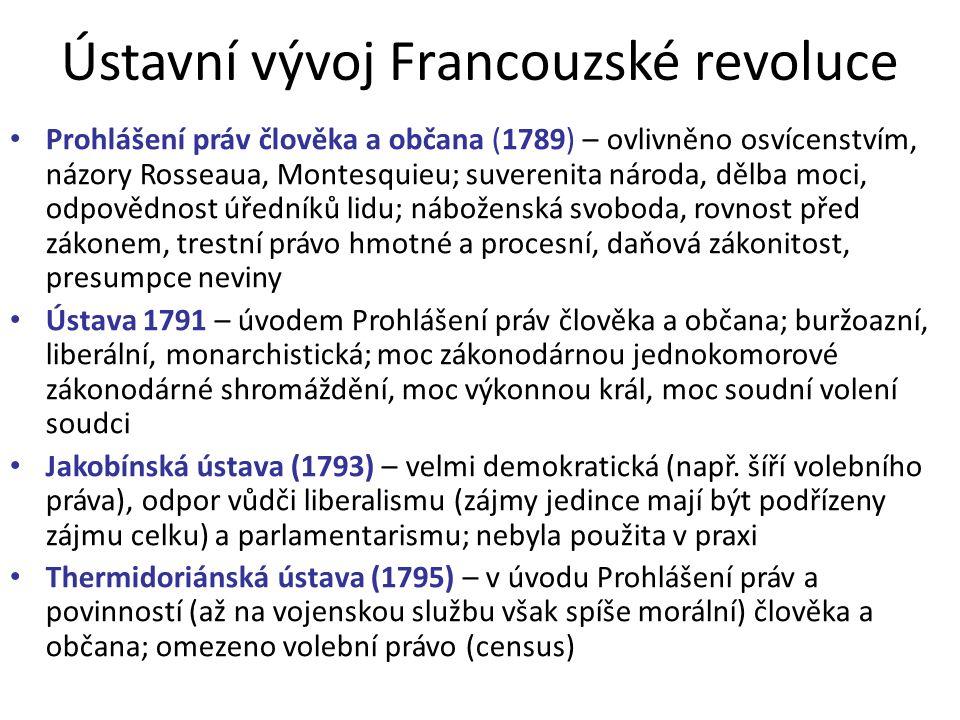 Ústavní vývoj Francouzské revoluce Prohlášení práv člověka a občana (1789) – ovlivněno osvícenstvím, názory Rosseaua, Montesquieu; suverenita národa, dělba moci, odpovědnost úředníků lidu; náboženská svoboda, rovnost před zákonem, trestní právo hmotné a procesní, daňová zákonitost, presumpce neviny Ústava 1791 – úvodem Prohlášení práv člověka a občana; buržoazní, liberální, monarchistická; moc zákonodárnou jednokomorové zákonodárné shromáždění, moc výkonnou král, moc soudní volení soudci Jakobínská ústava (1793) – velmi demokratická (např.
