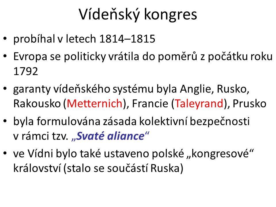 Vídeňský kongres probíhal v letech 1814–1815 Evropa se politicky vrátila do poměrů z počátku roku 1792 garanty vídeňského systému byla Anglie, Rusko, Rakousko (Metternich), Francie (Taleyrand), Prusko byla formulována zásada kolektivní bezpečnosti v rámci tzv.