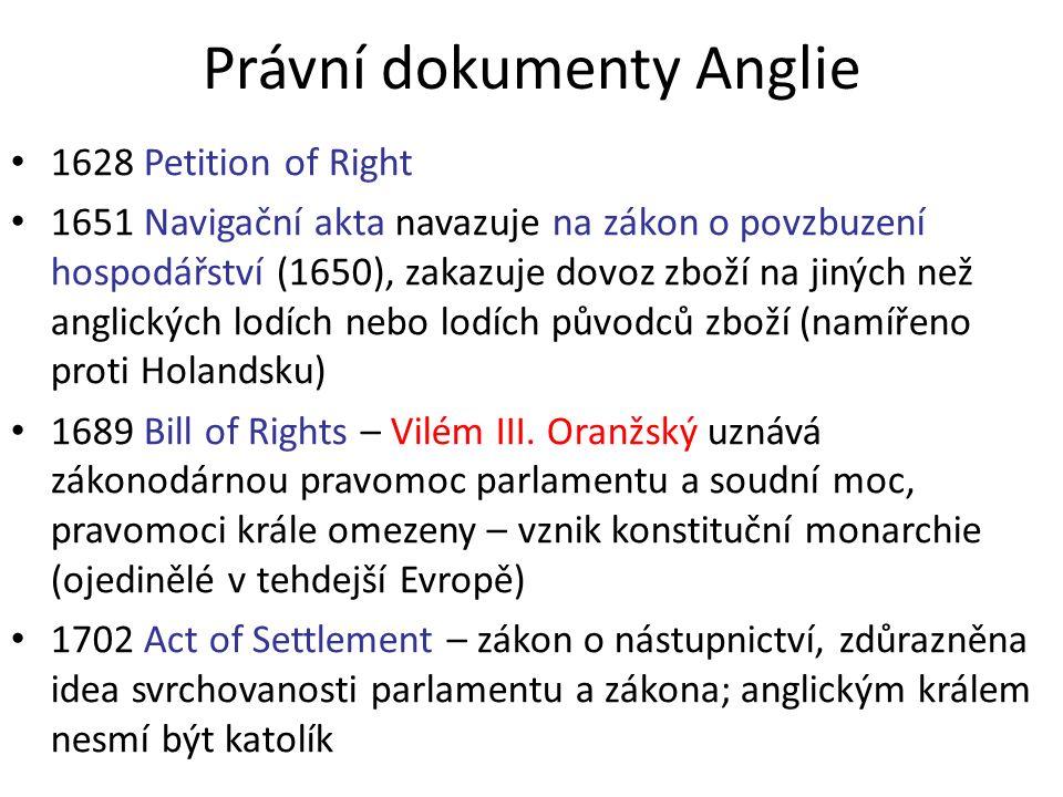 Právní dokumenty Anglie 1628 Petition of Right 1651 Navigační akta navazuje na zákon o povzbuzení hospodářství (1650), zakazuje dovoz zboží na jiných než anglických lodích nebo lodích původců zboží (namířeno proti Holandsku) 1689 Bill of Rights – Vilém III.