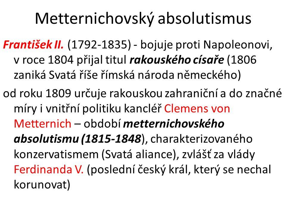 Metternichovský absolutismus František II. (1792-1835) - bojuje proti Napoleonovi, v roce 1804 přijal titul rakouského císaře (1806 zaniká Svatá říše