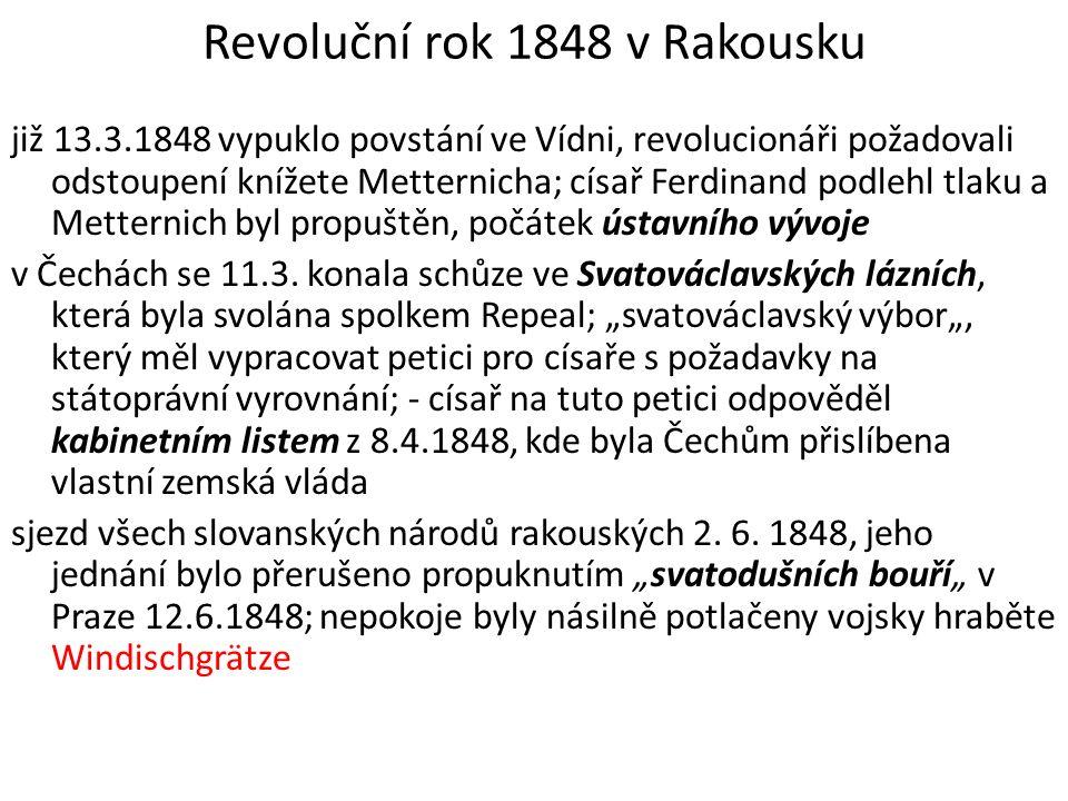 Revoluční rok 1848 v Rakousku již 13.3.1848 vypuklo povstání ve Vídni, revolucionáři požadovali odstoupení knížete Metternicha; císař Ferdinand podleh