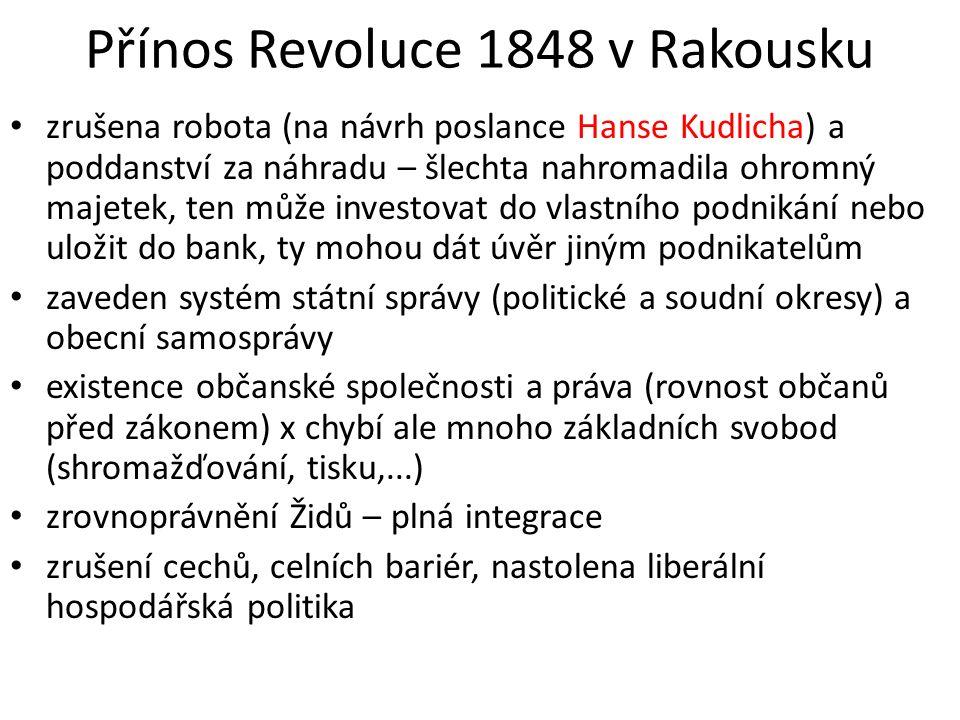 Přínos Revoluce 1848 v Rakousku zrušena robota (na návrh poslance Hanse Kudlicha) a poddanství za náhradu – šlechta nahromadila ohromný majetek, ten může investovat do vlastního podnikání nebo uložit do bank, ty mohou dát úvěr jiným podnikatelům zaveden systém státní správy (politické a soudní okresy) a obecní samosprávy existence občanské společnosti a práva (rovnost občanů před zákonem) x chybí ale mnoho základních svobod (shromažďování, tisku,...) zrovnoprávnění Židů – plná integrace zrušení cechů, celních bariér, nastolena liberální hospodářská politika