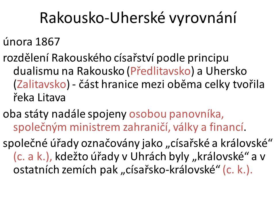 Rakousko-Uherské vyrovnání února 1867 rozdělení Rakouského císařství podle principu dualismu na Rakousko (Předlitavsko) a Uhersko (Zalitavsko) - část hranice mezi oběma celky tvořila řeka Litava oba státy nadále spojeny osobou panovníka, společným ministrem zahraničí, války a financí.