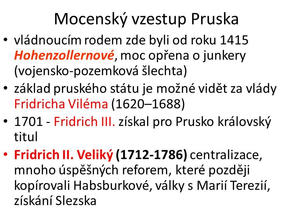 Mocenský vzestup Pruska vládnoucím rodem zde byli od roku 1415 Hohenzollernové, moc opřena o junkery (vojensko-pozemková šlechta) základ pruského státu je možné vidět za vlády Fridricha Viléma (1620–1688) 1701 - Fridrich III.