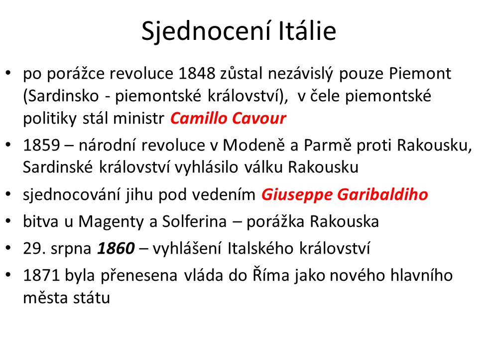 Sjednocení Itálie po porážce revoluce 1848 zůstal nezávislý pouze Piemont (Sardinsko - piemontské království), v čele piemontské politiky stál ministr Camillo Cavour 1859 – národní revoluce v Modeně a Parmě proti Rakousku, Sardinské království vyhlásilo válku Rakousku sjednocování jihu pod vedením Giuseppe Garibaldiho bitva u Magenty a Solferina – porážka Rakouska 29.