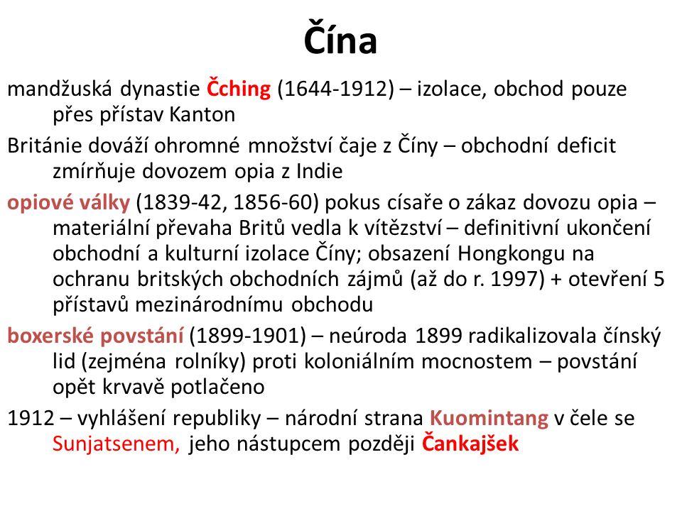 Čína mandžuská dynastie Čching (1644-1912) – izolace, obchod pouze přes přístav Kanton Británie dováží ohromné množství čaje z Číny – obchodní deficit zmírňuje dovozem opia z Indie opiové války (1839-42, 1856-60) pokus císaře o zákaz dovozu opia – materiální převaha Britů vedla k vítězství – definitivní ukončení obchodní a kulturní izolace Číny; obsazení Hongkongu na ochranu britských obchodních zájmů (až do r.