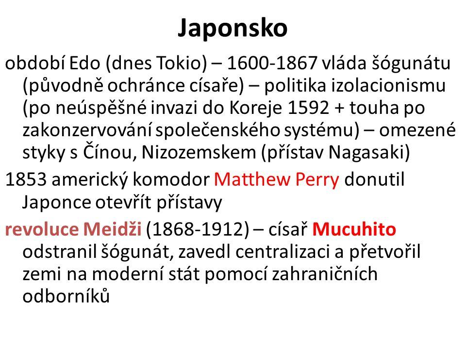 Japonsko období Edo (dnes Tokio) – 1600-1867 vláda šógunátu (původně ochránce císaře) – politika izolacionismu (po neúspěšné invazi do Koreje 1592 + touha po zakonzervování společenského systému) – omezené styky s Čínou, Nizozemskem (přístav Nagasaki) 1853 americký komodor Matthew Perry donutil Japonce otevřít přístavy revoluce Meidži (1868-1912) – císař Mucuhito odstranil šógunát, zavedl centralizaci a přetvořil zemi na moderní stát pomocí zahraničních odborníků