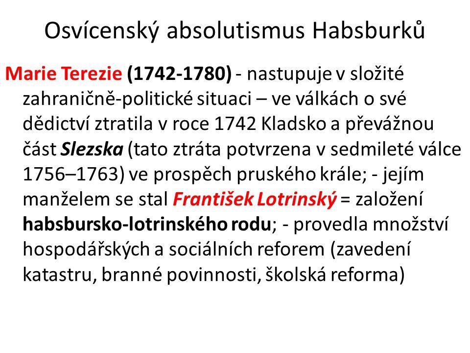 Osvícenský absolutismus Habsburků Marie Terezie (1742-1780) - nastupuje v složité zahraničně-politické situaci – ve válkách o své dědictví ztratila v roce 1742 Kladsko a převážnou část Slezska (tato ztráta potvrzena v sedmileté válce 1756–1763) ve prospěch pruského krále; - jejím manželem se stal František Lotrinský = založení habsbursko-lotrinského rodu; - provedla množství hospodářských a sociálních reforem (zavedení katastru, branné povinnosti, školská reforma)